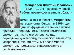 Менделеев Дмитрий Иванович (1834 – 1907) – русский ученый. Работы преимущественн