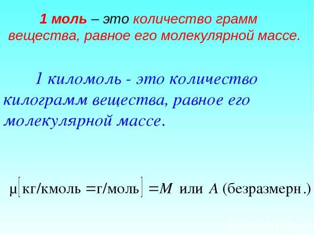 1 киломоль - это количество килограмм вещества, равное его молекулярной массе. 1 моль – это количество грамм вещества, равное его молекулярной массе.