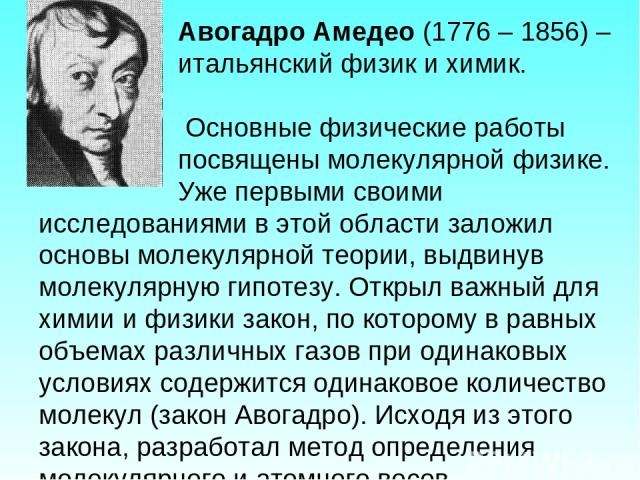 Авогадро Амедео (1776 – 1856) – итальянский физик и химик. Основные физические работы посвящены молекулярной физике. Уже первыми своими исследованиями в этой области заложил основы молекулярной теории, выдвинув молекулярную гипотезу. Открыл важный д…
