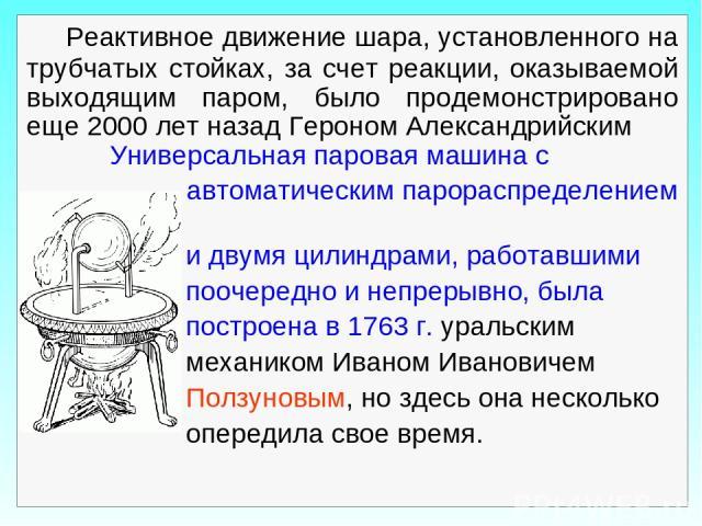 Реактивное движение шара, установленного на трубчатых стойках, за счет реакции, оказываемой выходящим паром, было продемонстрировано еще 2000 лет назад Героном Александрийским Универсальная паровая машина с автоматическим парораспределением и двумя …