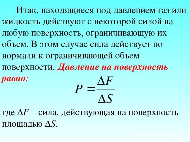 Итак, находящиеся под давлением газ или жидкость действуют с некоторой силой на любую поверхность, ограничивающую их объем. В этом случае сила действует по нормали к ограничивающей объем поверхности. Давление на поверхность равно: где ΔF – сила, дей…