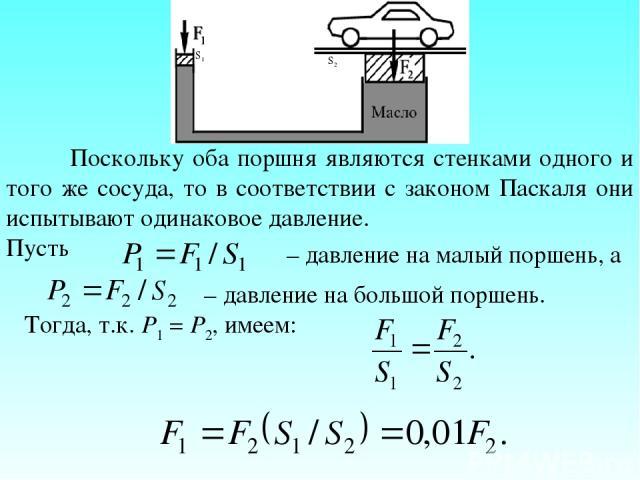 Поскольку оба поршня являются стенками одного и того же сосуда, то в соответствии с законом Паскаля они испытывают одинаковое давление. Пусть – давление на малый поршень, а – давление на большой поршень. Тогда, т.к. P1 = P2, имеем: