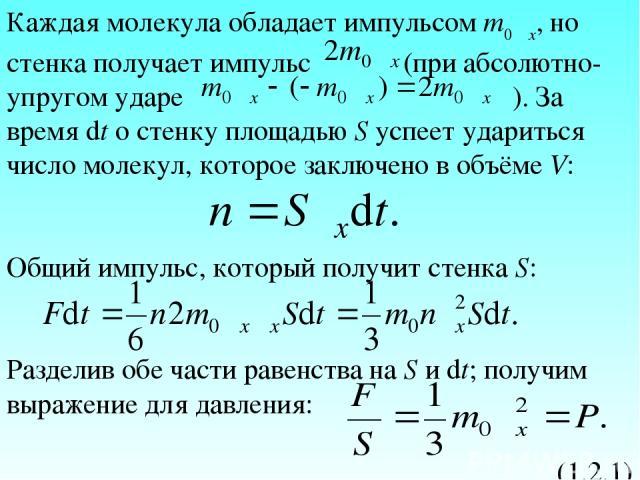 Каждая молекула обладает импульсом m0υx, но стенка получает импульс (при абсолютно-упругом ударе ). За время dt о стенку площадью S успеет удариться число молекул, которое заключено в объёме V: Общий импульс, который получит стенка S: Разделив обе ч…