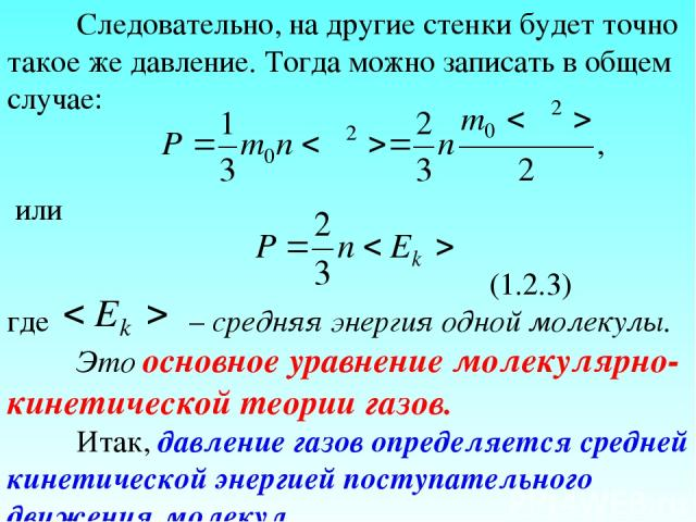 Следовательно, на другие стенки будет точно такое же давление. Тогда можно записать в общем случае: или (1.2.3) где – средняя энергия одной молекулы. Это основное уравнение молекулярно-кинетической теории газов. Итак, давление газов определяется сре…