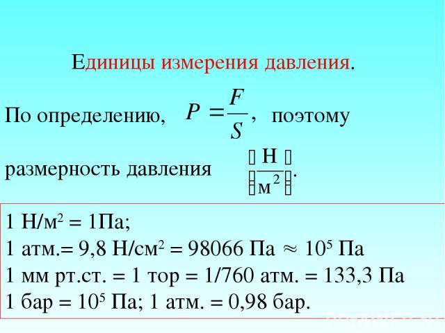 Единицы измерения давления. По определению, поэтому размерность давления 1 Н/м2 = 1Па; 1 атм.= 9,8 Н/см2 = 98066 Па 105 Па 1 мм рт.ст. = 1 тор = 1/760 атм. = 133,3 Па 1 бар = 105 Па; 1 атм. = 0,98 бар.