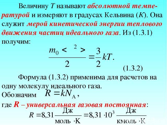Величину T называют абсолютной темпе-ратурой и измеряют в градусах Кельвина (К). Она служит мерой кинетической энергии теплового движения частиц идеального газа. Из (1.3.1) получим: (1.3.2) Формула (1.3.2) применима для расчетов на одну молекулу иде…