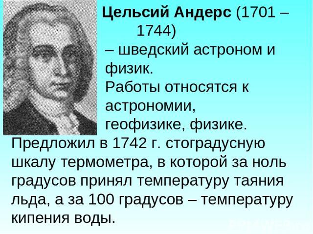 Цельсий Андерс (1701 – 1744) – шведский астроном и физик. Работы относятся к астрономии, геофизике, физике. Предложил в 1742 г. стоградусную шкалу термометра, в которой за ноль градусов принял температуру таяния льда, а за 100 градусов – температуру…