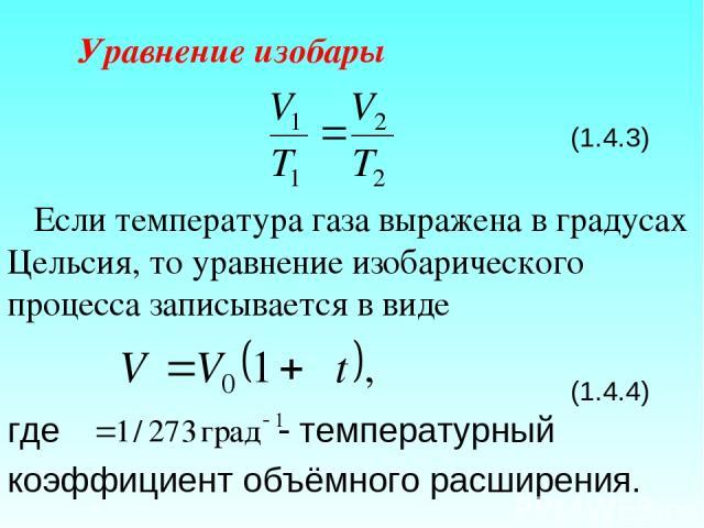 Уравнение изобары (1.4.3) Если температура газа выражена в градусах Цельсия, то уравнение изобарического процесса записывается в виде (1.4.4) где температурный коэффициент объёмного расширения.