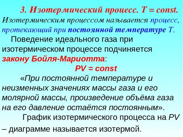 3. Изотермический процесс. T = const. Изотермическим процессом называется процесс, протекающий при постоянной температуре Т. Поведение идеального газа при изотермическом процессе подчиняется закону Бойля-Мариотта: РV = const «При постоянной температ…