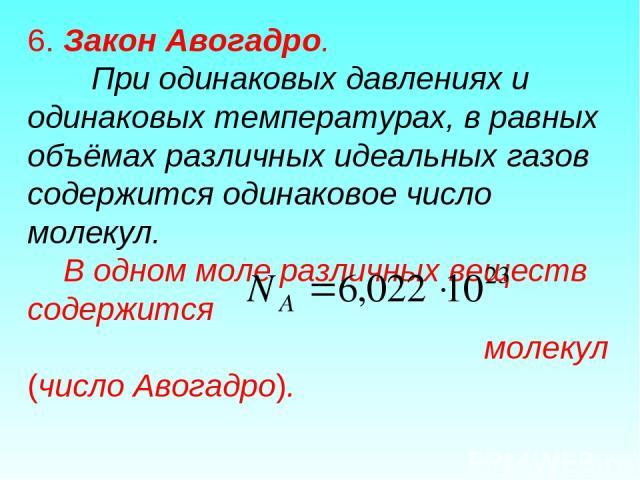 6. Закон Авогадро. При одинаковых давлениях и одинаковых температурах, в равных объёмах различных идеальных газов содержится одинаковое число молекул. В одном моле различных веществ содержится молекул (число Авогадро).