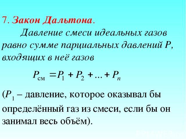 7. Закон Дальтона. Давление смеси идеальных газов равно сумме парциальных давлений Р, входящих в неё газов (Р1 – давление, которое оказывал бы определённый газ из смеси, если бы он занимал весь объём).
