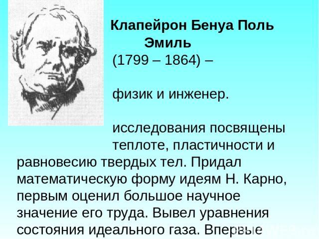 Клапейрон Бенуа Поль Эмиль (1799 – 1864) – французский физик и инженер. Физические исследования посвящены теплоте, пластичности и равновесию твердых тел. Придал математическую форму идеям Н. Карно, первым оценил большое научное значение его труда. В…