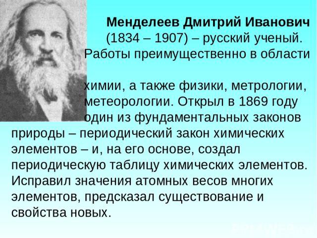 Менделеев Дмитрий Иванович (1834 – 1907) – русский ученый. Работы преимущественно в области химии, а также физики, метрологии, метеорологии. Открыл в 1869 году один из фундаментальных законов природы – периодический закон химических элементов – и, н…