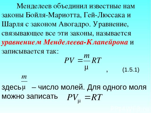 Менделеев объединил известные нам законы Бойля-Мариотта, Гей-Люссака и Шарля с законом Авогадро. Уравнение, связывающее все эти законы, называется уравнением Менделеева-Клапейрона и записывается так: , (1.5.1) здесь – число молей. Для одного моля мо…