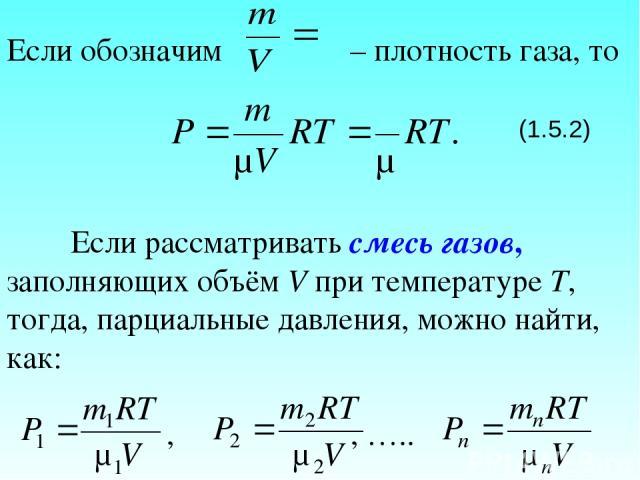 Если обозначим – плотность газа, то (1.5.2) Если рассматривать смесь газов, заполняющих объём V при температуре Т, тогда, парциальные давления, можно найти, как: , , …..