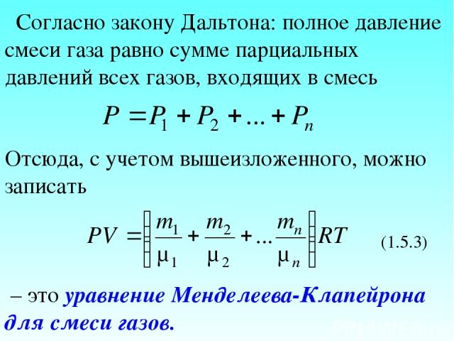Согласно закону Дальтона: полное давление смеси газа равно сумме парциальных давлений всех газов, входящих в смесь Отсюда, с учетом вышеизложенного, можно записать (1.5.3) – это уравнение Менделеева-Клапейрона для смеси газов.