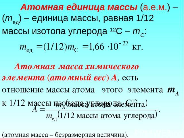 Атомная единица массы (а.е.м.) – (mед) – единица массы, равная 1/12 массы изотопа углерода 12С – mC: Атомная масса химического элемента (атомный вес) А, есть отношение массы атома этого элемента mA к 1/12 массы изотопа углерода С12 (атомная масса – …