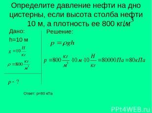 Определите давление нефти на дно цистерны, если высота столба нефти 10 м, а плот