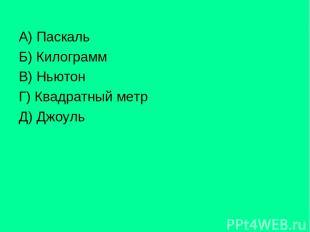 А) Паскаль Б) Килограмм В) Ньютон Г) Квадратный метр Д) Джоуль