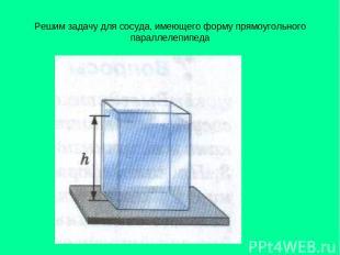 Решим задачу для сосуда, имеющего форму прямоугольного параллелепипеда