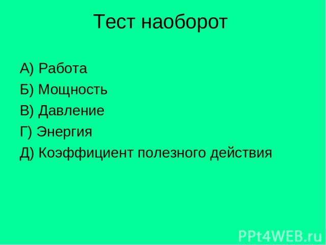 Тест наоборот А) Работа Б) Мощность В) Давление Г) Энергия Д) Коэффициент полезного действия