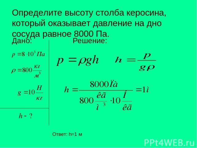 Определите высоту столба керосина, который оказывает давление на дно сосуда равное 8000 Па. Дано: Решение: Ответ: h=1 м