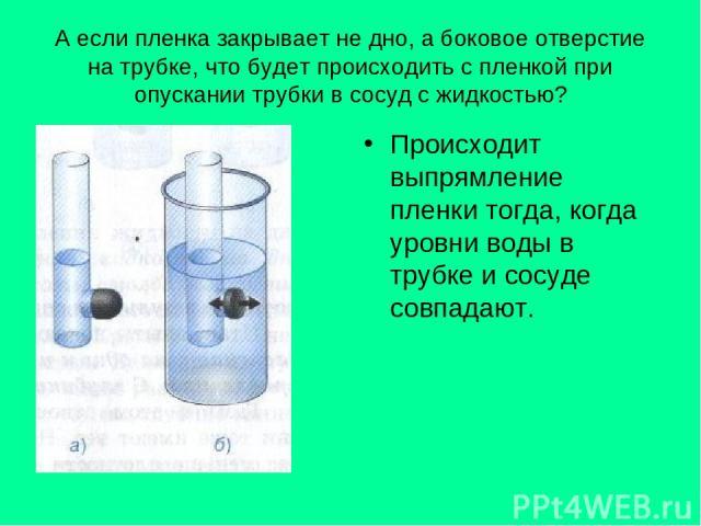 А если пленка закрывает не дно, а боковое отверстие на трубке, что будет происходить с пленкой при опускании трубки в сосуд с жидкостью? Происходит выпрямление пленки тогда, когда уровни воды в трубке и сосуде совпадают.