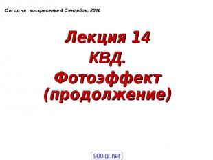 Лекция 14 КВД. Фотоэффект (продолжение) Сегодня: * 900igr.net