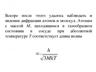 Вскоре после этого удалось наблюдать и явления дифракции атомов и молекул. Атома