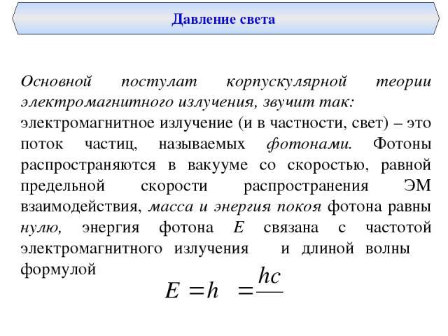 Давление света Основной постулат корпускулярной теории электромагнитного излучения, звучит так: электромагнитное излучение (и в частности, свет) – это поток частиц, называемых фотонами. Фотоны распространяются в вакууме со скоростью, равной предельн…