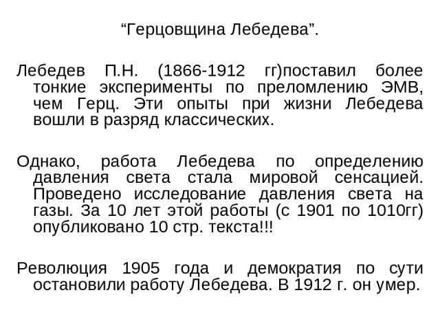 """""""Герцовщина Лебедева"""". Лебедев П.Н. (1866-1912 гг)поставил более тонкие эксперименты по преломлению ЭМВ, чем Герц. Эти опыты при жизни Лебедева вошли в разряд классических. Однако, работа Лебедева по определению давления света стала мировой сенсацие…"""