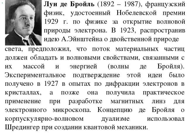 х Луи де Бройль (1892 – 1987), французский физик, удостоенный Нобелевской премии 1929 г. по физике за открытие волновой природы электрона. В 1923, распространив идею А.Эйнштейна о двойственной природе света, предположил, что поток материальных части…