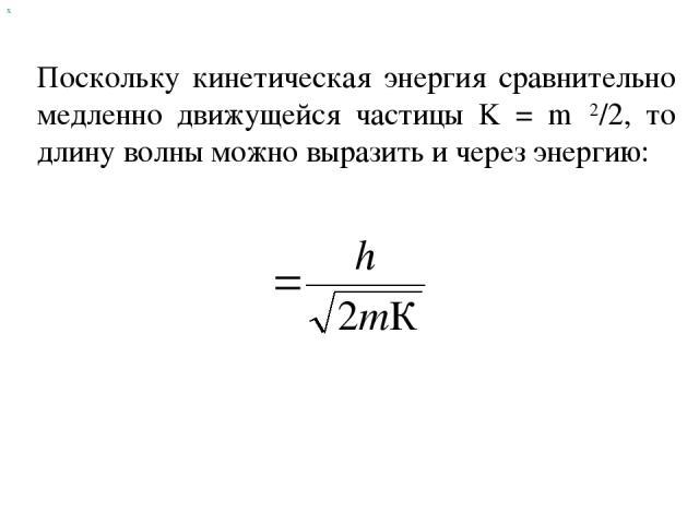 х Поскольку кинетическая энергия сравнительно медленно движущейся частицы K = mυ2/2, то длину волны можно выразить и через энергию: