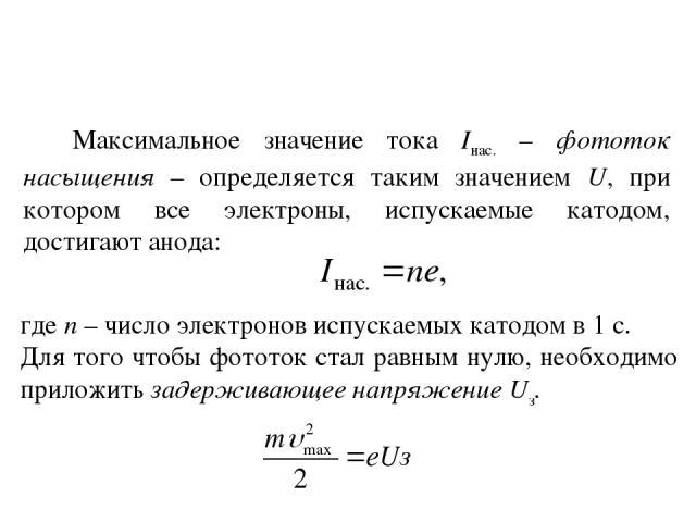 Максимальное значение тока Iнас. – фототок насыщения – определяется таким значением U, при котором все электроны, испускаемые катодом, достигают анода: где n – число электронов испускаемых катодом в 1 с. Для того чтобы фототок стал равным нулю, необ…