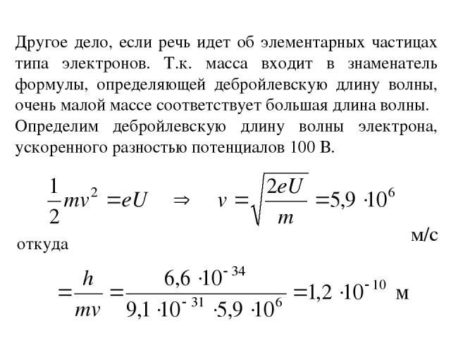 Другое дело, если речь идет об элементарных частицах типа электронов. Т.к. масса входит в знаменатель формулы, определяющей дебройлевскую длину волны, очень малой массе соответствует большая длина волны. Определим дебройлевскую длину волны электрона…