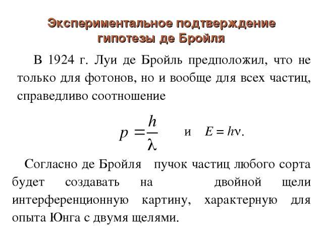 Экспериментальное подтверждение гипотезы де Бройля В 1924 г. Луи де Бройль предположил, что не только для фотонов, но и вообще для всех частиц, справедливо соотношение и E = h . Согласно де Бройля пучок частиц любого сорта будет создавать на двойной…