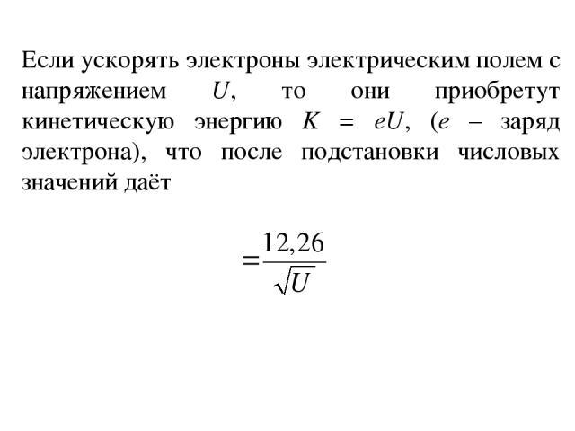Если ускорять электроны электрическим полем с напряжением U, то они приобретут кинетическую энергию K = eU, (е – заряд электрона), что после подстановки числовых значений даёт