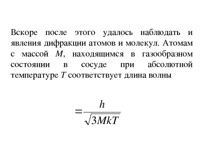 Вскоре после этого удалось наблюдать и явления дифракции атомов и молекул. Атомам с массой М, находящимся в газообразном состоянии в сосуде при абсолютной температуре Т соответствует длина волны