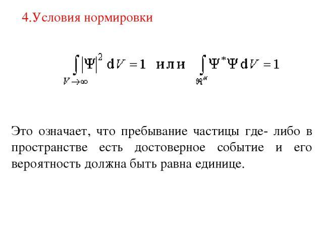 4.Условия нормировки Это означает, что пребывание частицы где- либо в пространстве есть достоверное событие и его вероятность должна быть равна единице.