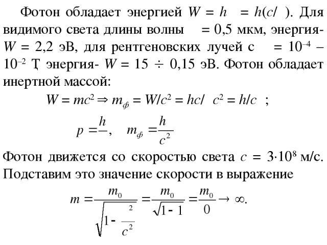 Фотон обладает энергией W = hν = h(c/λ). Для видимого света длины волны λ = 0,5 мкм, энергия- W = 2,2 эВ, для рентгеновских лучей с λ = 10–4 – 10–2 Ǻ энергия- W = 15 0,15 эВ. Фотон обладает инертной массой: W = mc2 mф = W/c2 = hc/λc2 = h/cλ; Фотон д…