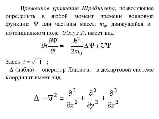 Временное уравнение Шредингера, позволяющее определить в любой момент времени волновую функцию для частицы массы m0, движущейся в потенциальном поле U(x,y,z,t), имеет вид Здесь i = ; (набла) - оператор Лапласа, в декартовой системе координат имеет вид