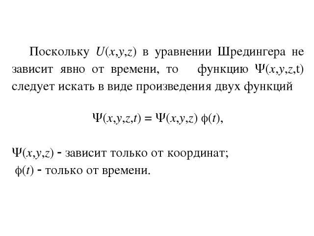 Поскольку U(x,y,z) в уравнении Шредингера не зависит явно от времени, то функцию (x,y,z,t) следует искать в виде произведения двух функций (x,y,z,t) = (x,y,z) (t), (x,y,z) зависит только от координат; (t) только от времени.