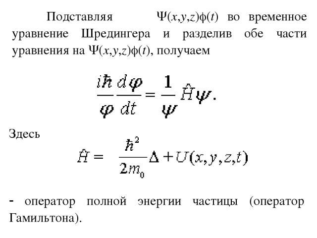 Подставляя (x,y,z) (t) во временное уравнение Шредингера и разделив обе части уравнения на (x,y,z) (t), получаем Здесь оператор полной энергии частицы (оператор Гамильтона).
