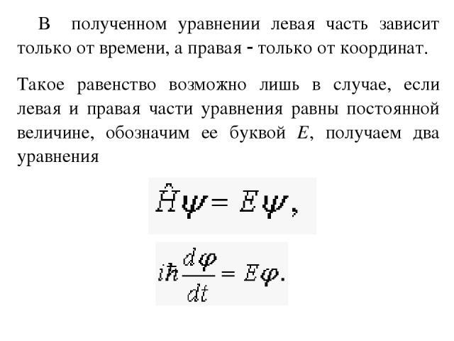 В полученном уравнении левая часть зависит только от времени, а правая только от координат. Такое равенство возможно лишь в случае, если левая и правая части уравнения равны постоянной величине, обозначим ее буквой Е, получаем два уравнения