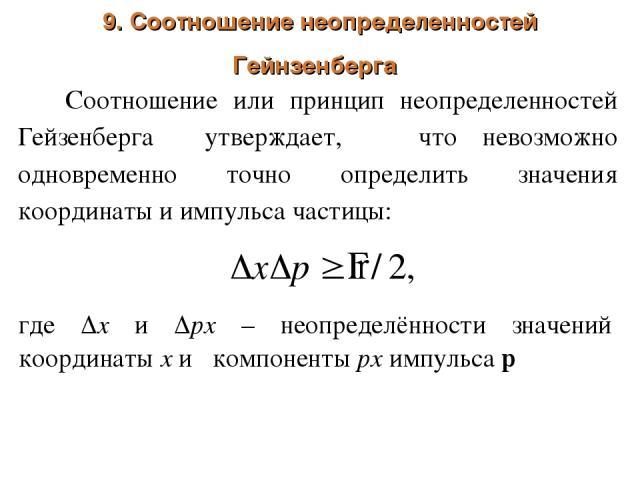 9. Соотношение неопределенностей Гейнзенберга Соотношение или принцип неопределенностей Гейзенберга утверждает, что невозможно одновременно точно определить значения координаты и импульса частицы: где х и рх – неопределённости значений координаты х …
