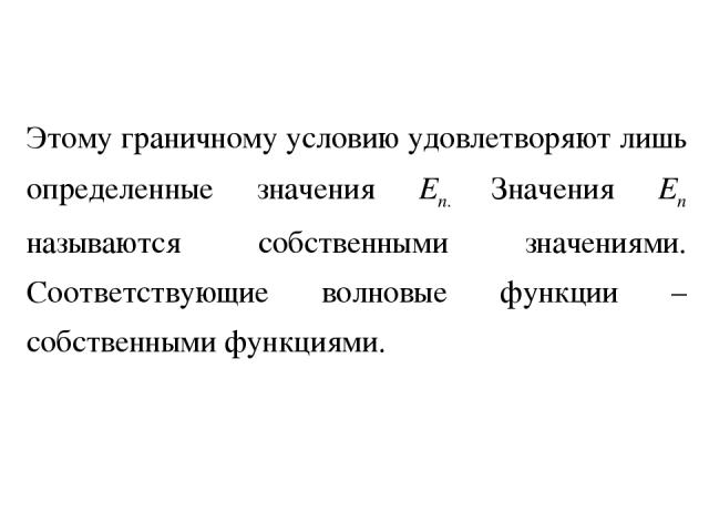 Этому граничному условию удовлетворяют лишь определенные значения En. Значения En называются собственными значениями. Соответствующие волновые функции – собственными функциями.