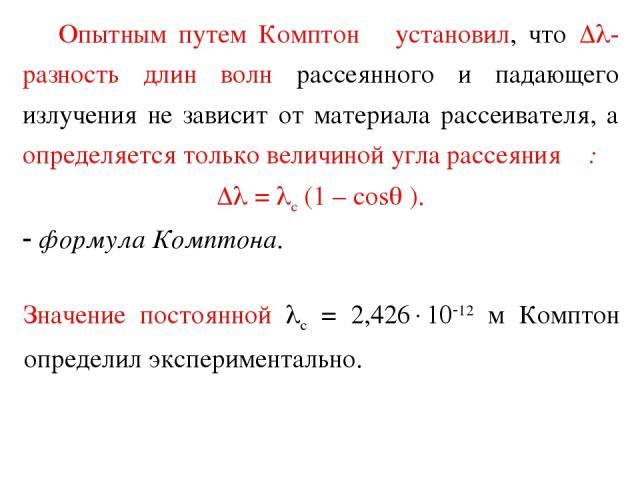 Опытным путем Комптон установил, что - разность длин волн рассеянного и падающего излучения не зависит от материала рассеивателя, а определяется только величиной угла рассеяния θ: = с (1 – cos ). формула Комптона. Значение постоянной с = 2,426 10 12…