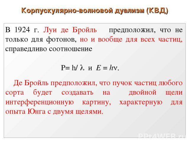 Корпускулярно-волновой дуализм (КВД) В 1924 г. Луи де Бройль предположил, что не только для фотонов, но и вообще для всех частиц, справедливо соотношение P= h/ и E = h . Де Бройль предположил, что пучок частиц любого сорта будет создавать на двойной…