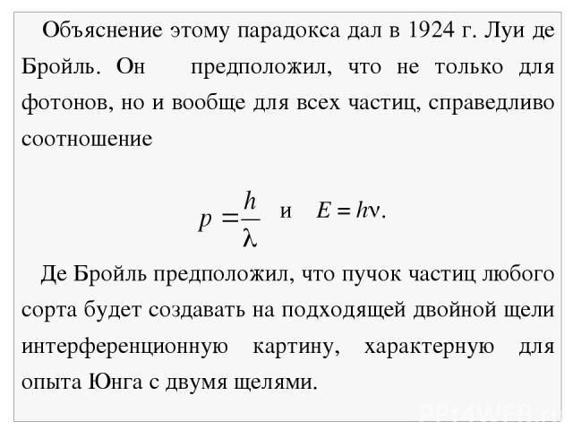 Объяснение этому парадокса дал в 1924 г. Луи де Бройль. Он предположил, что не только для фотонов, но и вообще для всех частиц, справедливо соотношение и E = h . Де Бройль предположил, что пучок частиц любого сорта будет создавать на подходящей двой…