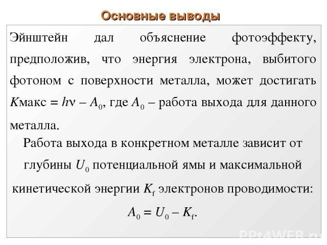Основные выводы Эйнштейн дал объяснение фотоэффекту, предположив, что энергия электрона, выбитого фотоном с поверхности металла, может достигать Kмакc = h – А0, где А0 – работа выхода для данного металла. Работа выхода в конкретном металле зависит о…